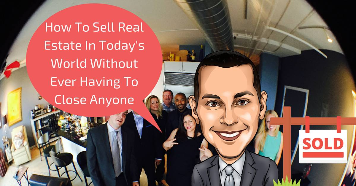 How To Sell Real Estate Without Ever Having To Close Anyone