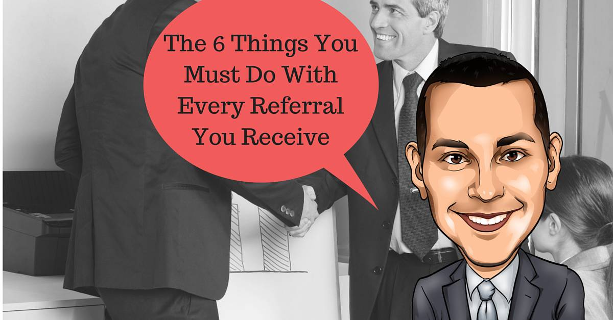 The 6 Things You Must Do With Every Referral You Receive