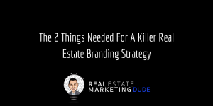 The2ThingsNeededForAKillerRealEstateBrandingStrategy